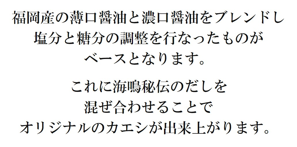 福岡産の薄口醤油と濃口醤油をブレンドし塩分と糖分の調整を行なったものが ベースとなります。  これに海鳴秘伝のだしを 混ぜ合わせることで オリジナルのカエシが出来上がります。