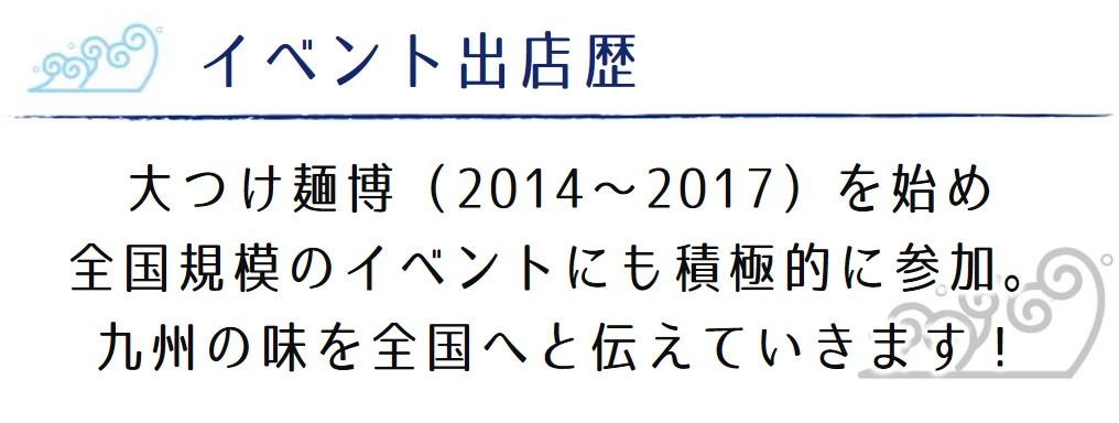 大つけ麺博(2014~2017)を始め 全国規模のイベントにも積極的に参加。 九州の味を全国へと伝えていきます!