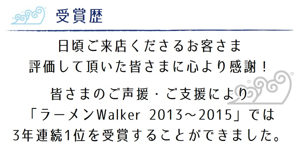 日頃ご来店くださるお客さま 評価して頂いた皆さまに心より感謝! 皆さまのご声援・ご支援により 「ラーメンWalker 2013~2015」では 3年連続1位を受賞することができました。