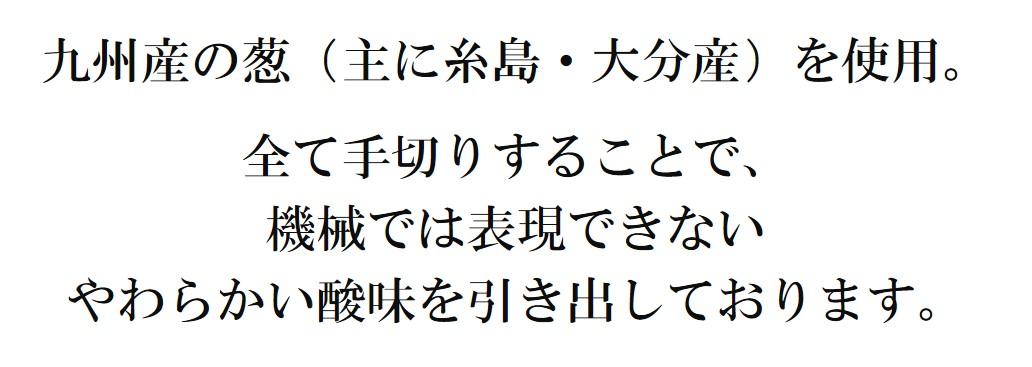 九州産の葱(主に糸島・大分産)を使用。  全て手切りすることで、 機械では表現できない やわらかい酸味を引き出しております。